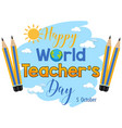 happy world teachers day text with pencils vector image vector image