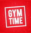 gym time fitness muscle workout motivation quote vector image
