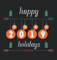 happy holidays 2019 hand drawn inscription vector image