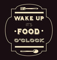 wake up its food oclock quote typographical vector image