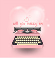 pink typewriter write a message will you marry vector image