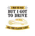 car quote and saying i may be old but i got to vector image vector image