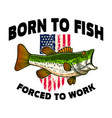 born to fish forced to work bass fish on american vector image vector image