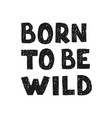 born to be wild - fun hand drawn nursery poster vector image