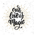 our love is magic hand drawn motivation lettering vector image vector image