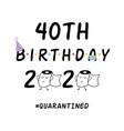 my 40th birthday 2020 happy quarantined birthday