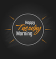 happy tuesday morning template design vector image vector image