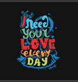 i need your love every day vector image vector image