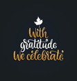 with gratitude we celebrate hand lettering vector image vector image