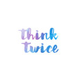 Think twice watercolor hand written text positive vector image