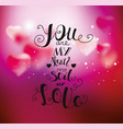 you are my heart my soul my love vector image vector image
