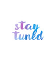 stay tuned watercolor hand written text positive vector image vector image