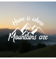 Home is where the mountains are vector image vector image