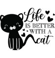 life is better with a cat on white background vector image