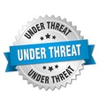 under threat 3d silver badge with blue ribbon vector image vector image
