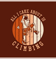 t shirt design all i care about is climbing vector image vector image