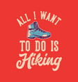 t-shirt design all i want to do is hiking vector image