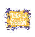 lettering phrase take me to ocean hand drawn vector image vector image