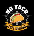 no taco left behind taco quote and slogan good vector image vector image