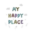 my happy place- fun hand drawn nursery poster vector image vector image