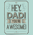 fathers day card hey dad you are awesome vector image vector image