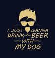 i just wanna drink beer with my dog design vector image