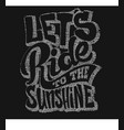 lets ride to the sunshine lettering text t-shirt vector image vector image