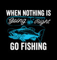 when nothing is going right go fishing t-shirt vec vector image