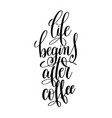 life begins after coffee black and white hand vector image vector image