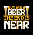 buy me a beer end is near funny beer t shirt vector image vector image