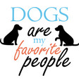 dogs are my favorite people on white vector image