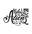 aliens quotes and slogan good for t-shirt i was vector image vector image