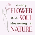 Every flower is a soul blossoming in nature vector image