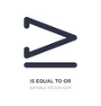 is equal to or greater than icon on white vector image vector image
