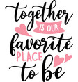 together is our favorite place to be isolated on vector image