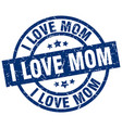 i love mom blue round grunge stamp vector image