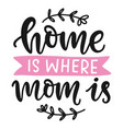 home is where mom is hand written calligraphy vector image vector image