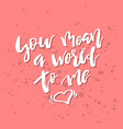 you mean a world to me - inspirational valentines vector image vector image