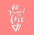 all you need is love - inspirational valentines vector image