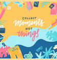 collect moments not things lettering message vector image