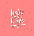 hello my love - inspirational valentines day vector image vector image