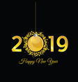 happy new year 2019 with christmas ball in gold vector image