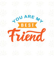 you are my best friend hand written lettering vector image vector image