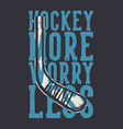 t shirt design hockey more worry less with hockey vector image vector image