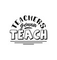 teachers gonna teach happy teachers day hand vector image vector image