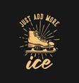 t shirt design just add more ice with ice skate vector image vector image