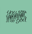 hand lettering you are important to god vector image vector image