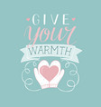 hand lettering give your warm with mittens holding vector image vector image