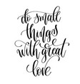 do small things with great love - black and white vector image vector image