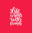 life is better with friends hand lettering vector image
